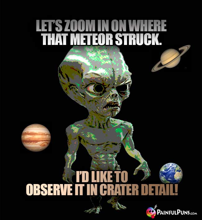 Green ET Says: Let's zoom in on where that meteor struck. I'd like to observe it in crater detail!