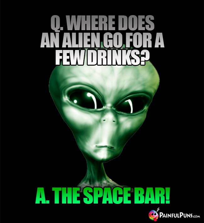 Q. Where does an alien go for a few drinks? A. The Space Bar!