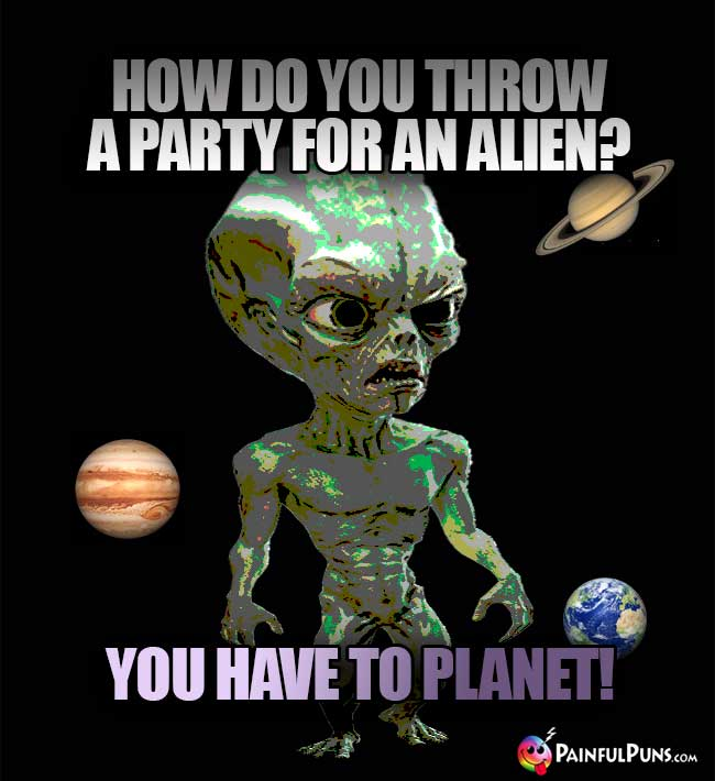 How do you throw a party for an alien? You have to planet!
