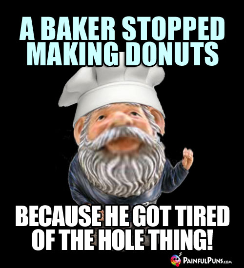 A baker stopped making donuts because he got tired of the hole thing!