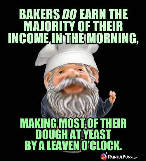 Bakers DO earn the majority of their income in the morning, making most of their dough at yeast by a leaven o'clock.