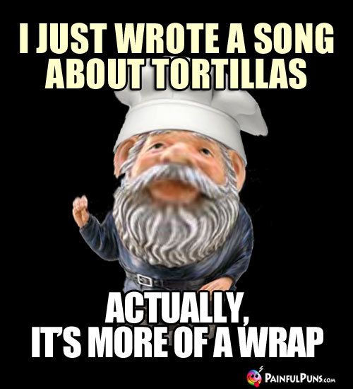 Cooking Pun: I just wrote a song about tortillas, actually it's more of a wrap.