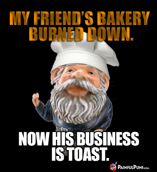 My friend's bakery burned down. Now his business is toast.