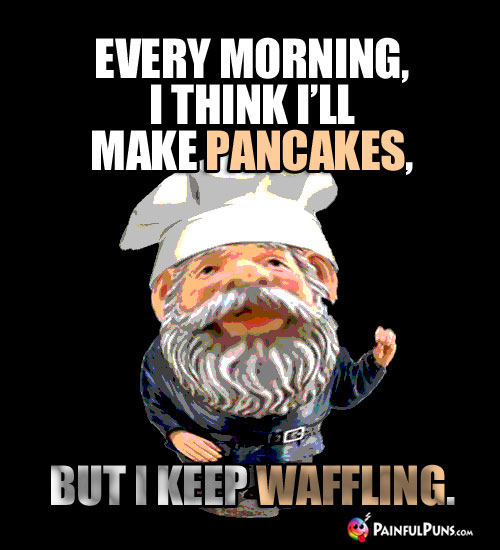 Food Pun: Every morning, I think I'll make pancakes, but I keep Waffling.