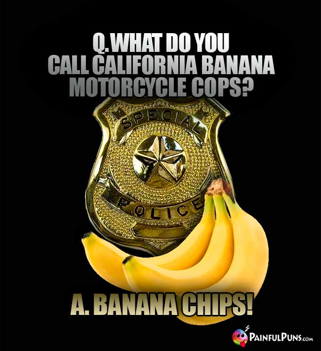 Arresting Banana Humor: What do you call california banana motorcycle cops? A. Banana Chips!