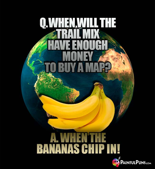 Q. When will the trail mix have enough money to buy a map? A. When the bananas chip in!