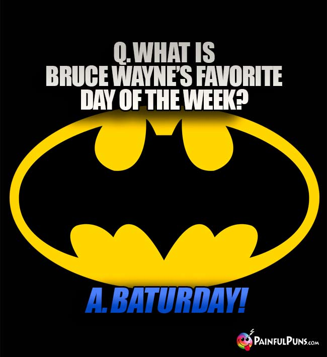 Q. What is Bruce Wayne's favorite day of the week? A. Baturday!