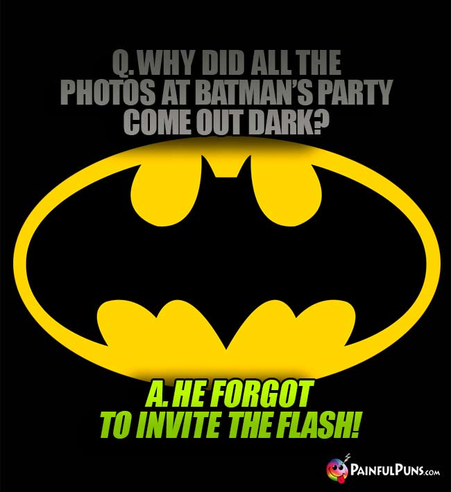 Q. Why did all the photos at Batman's party come out dark? A. He forgot to invite the Flash!