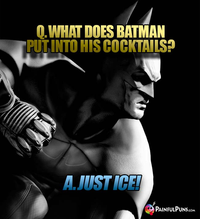 Q. What does Batman put into his cocktails? A. Just ice!
