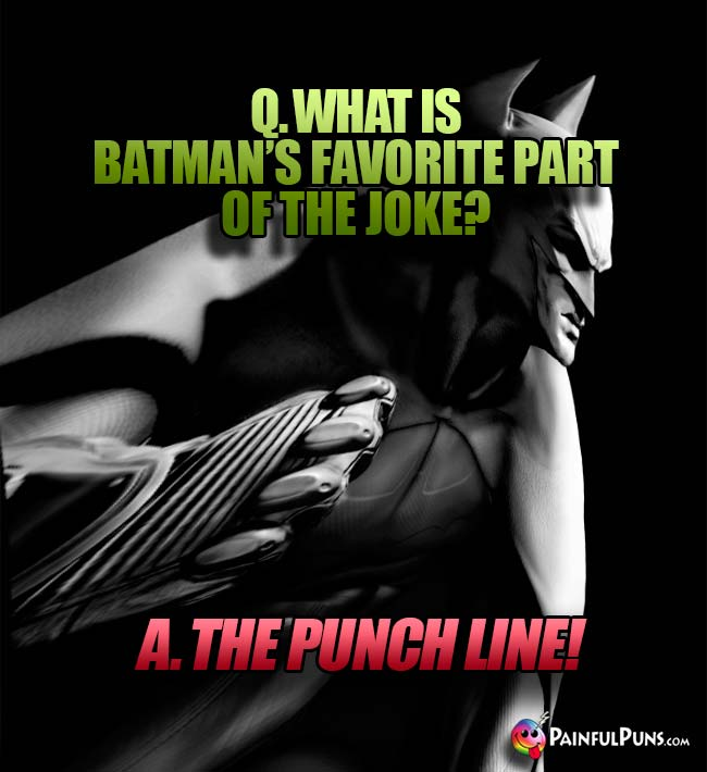 Q. What is Batman's favorite part of the joke? A. The punch line!