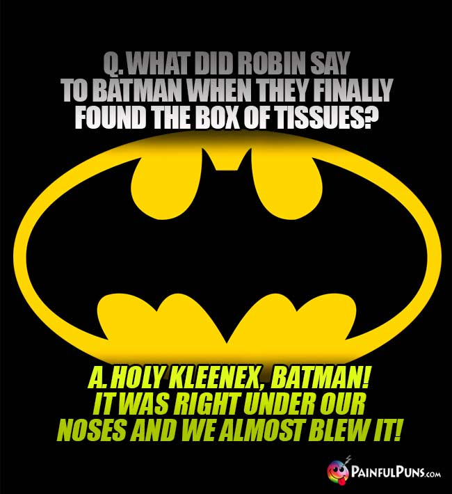 Q. What did Robin say to Batman when they finally found the box of tissues? A. Holy Kleenex, Batman! It was right under our noses and we almost blew it!