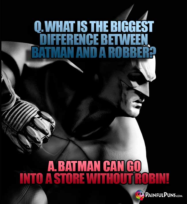 Q. What is the biggest differnce between Batman and a robber? A. Batman can go into a store without Robin!