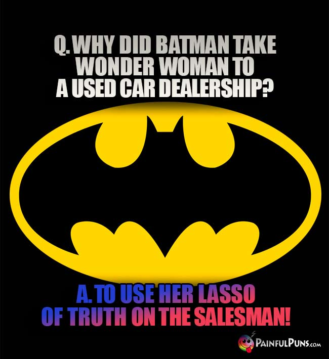 Q. Why did Batman take Wonder Woman to a used car dealership? A. To use her lasso of truth on the salesman!