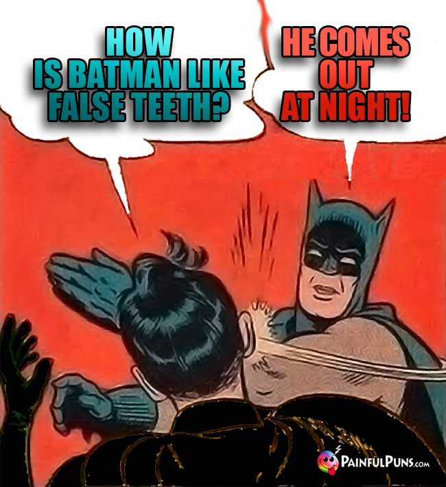Q. How is Batman like false teeth? A. He comes out at night!