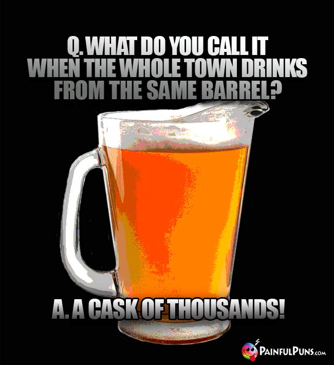 Pitcher of beer asks: What do you call it when the whole town drinks from the same barrel? A cask of thousands!