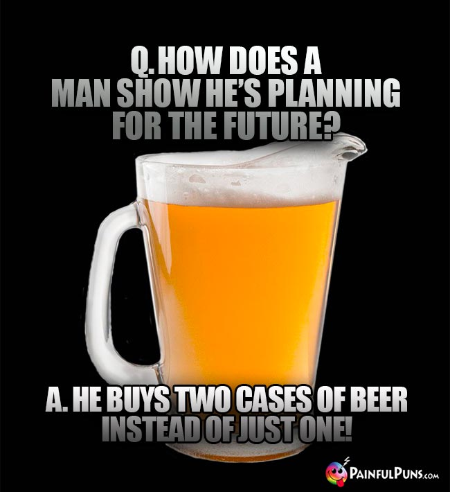 Pitcher of beer asks: How does a man show he's planning for the future? A. He buys two cases of beer instead of just one!