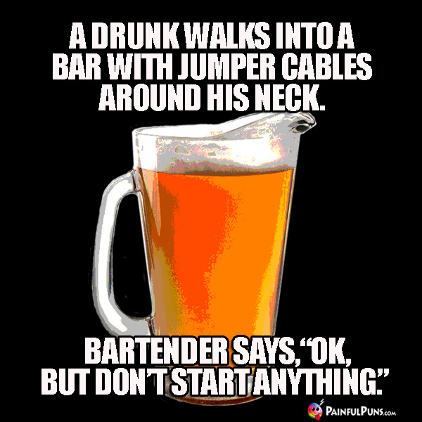 "A drunk walks into a bar with jumper cables around his neck. Bartender says, ""OK, but don't start anything."""