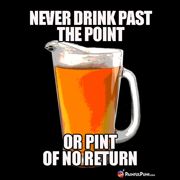 Beer Pun: Never Drink Past the Pint of No Return