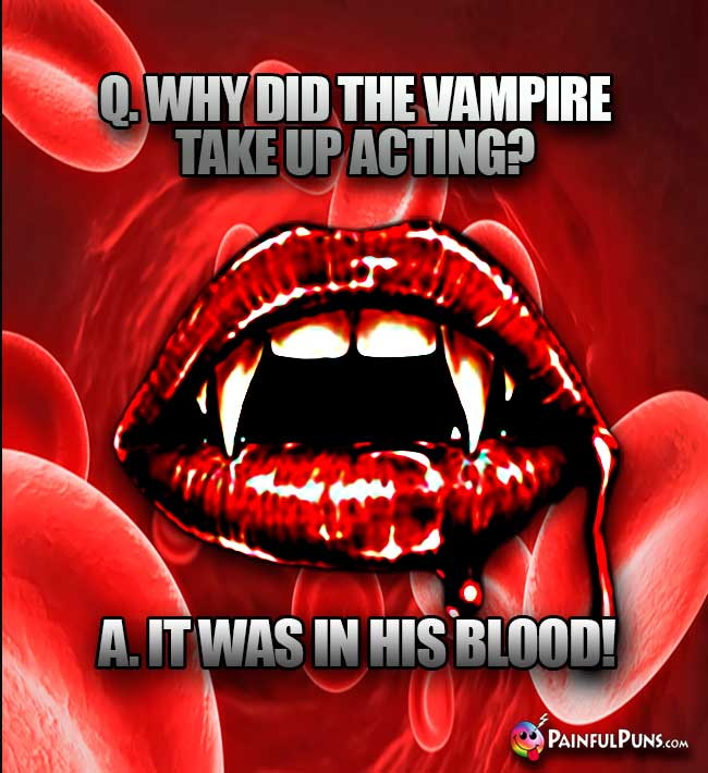 Q. Why did the vampire tke up acting? A. It was in his blood!