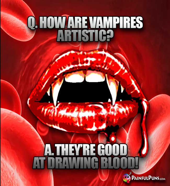 Q. How are vampires artistic? A. They're good at drawing blood!