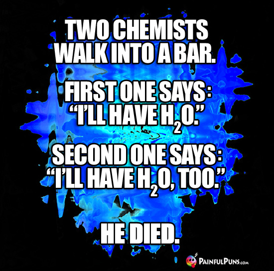 "Two chemists walk into a bar. First one says: ""I'll have H2O."" Second one says: ""I'll have H2O, too."" He died."