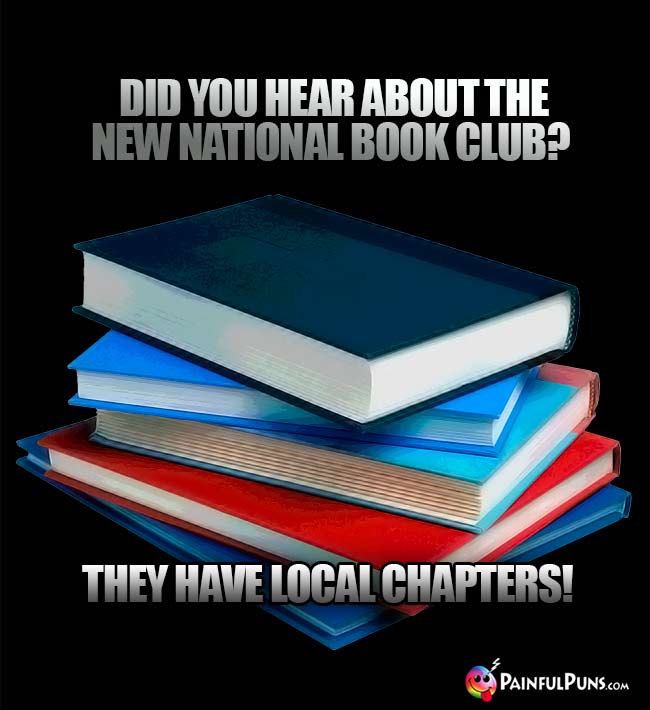 Did you hear about the new national book club? They have local chapters!
