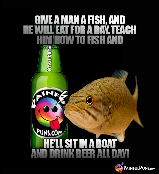 Fish says: Give a man a fish, and he will eat for a day. Teach him how to fish and he'll sit in a boat and drink beer all day!