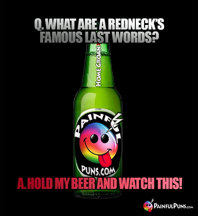 Painful bar joke: Q. What are a redneck's famous last words? A Hold my beer and watch this!