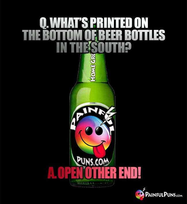 Dumb bar riddle: Q. what's printed on the bottom of beer bottles in the south? A. Open other end!