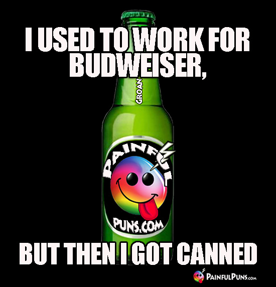 I used to work for Budweiser, but then I got canned.