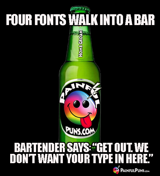 "Four fonts walk into a bar. Bartender says: ""Get out. We don't want your type in here."""