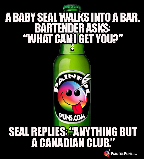 "A baby seal walks into a bar. Bartender asks: ""What can I get you?"" Seal replies: ""Anything but a Canadian club."""