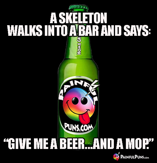 "A skeleton walks in a bar and says: ""Give me a beer...and a mop."""
