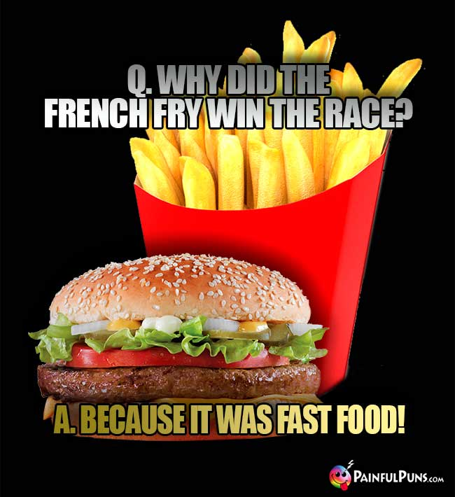 Q. Why did the French fry win the race? A. Because it was fast food!