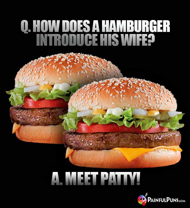Q. How does a hamburger introduce his wife? A. Meet Patty!
