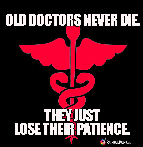 Old doctors never die. They just lose their patience.