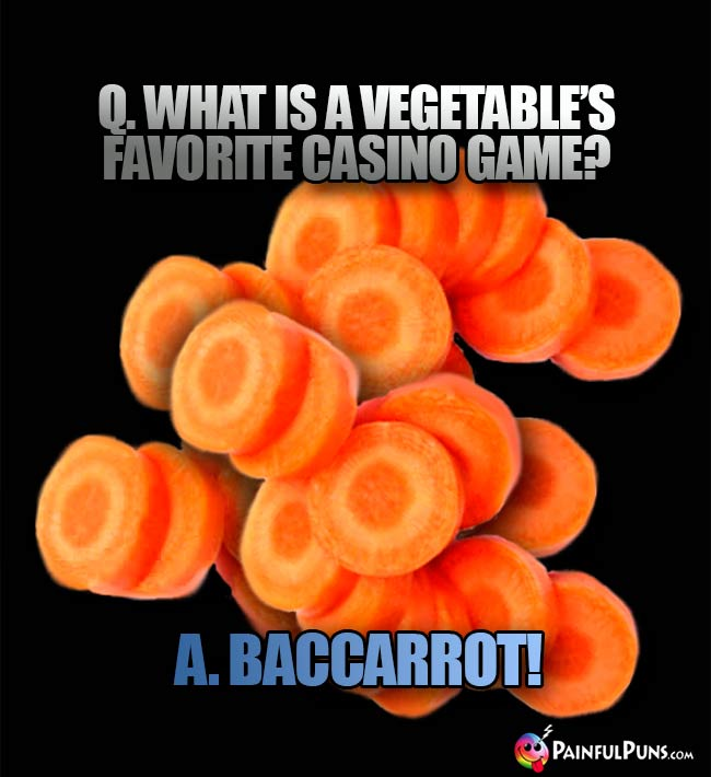 Q. What is a vegetable's favorite casino game? A. Baccarrot!