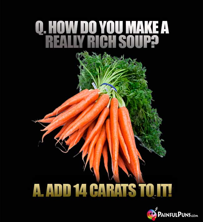Q. How do you make a really rich soup? A. Add 14 carats to it!