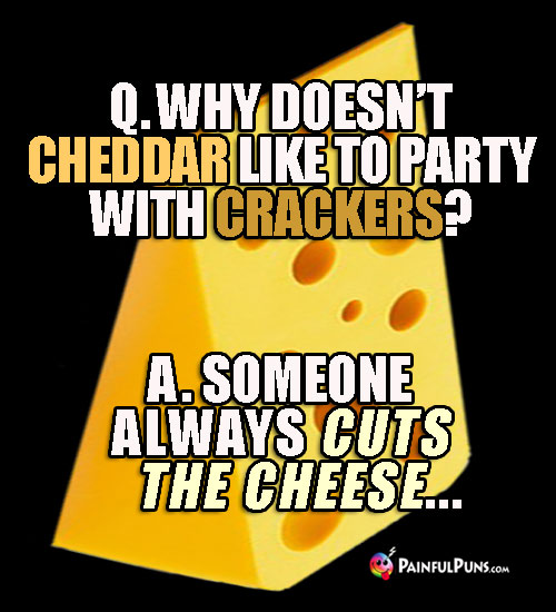 Q. Why doesn't cheddar like to party with crackers? A. Someone always cuts the cheese...