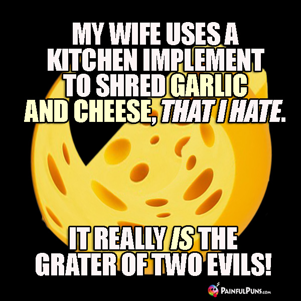 My wife uses a kitchen implement to shred garlic and cheese, that I hate. It really is the grater of two evils!