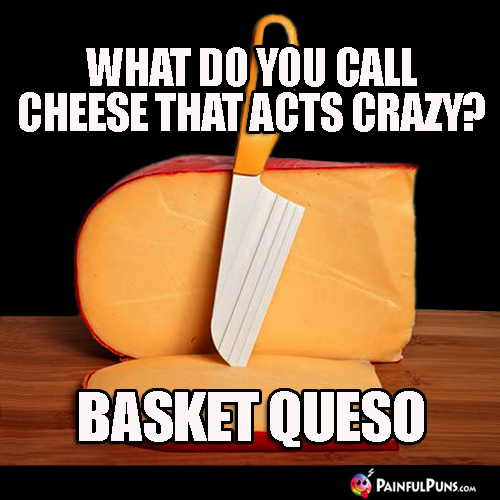 What do you call cheese that acts crazy? Basket Queso