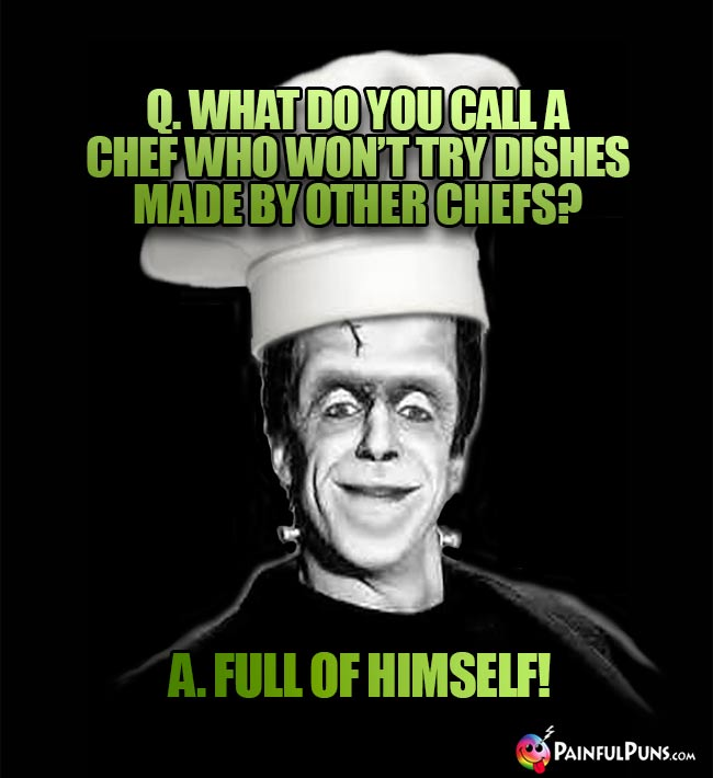Monster Chef Asks: What do you call a chef who won't try dishes made by other chefs? A. Full of himself!