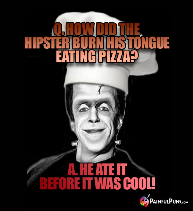 Q. How did the hipster burn his tongue eating pizza? A. He ate it before it was cool!