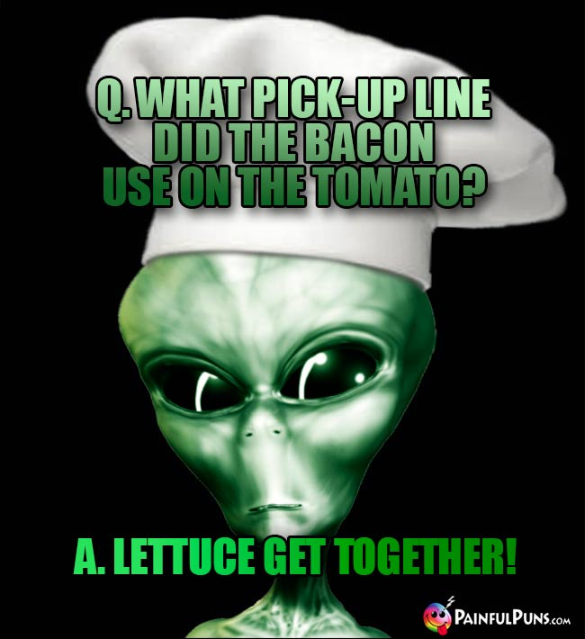 ET Chef Asks: What pick-up line did the bacon use on the tomato? A. Lettuce get together!