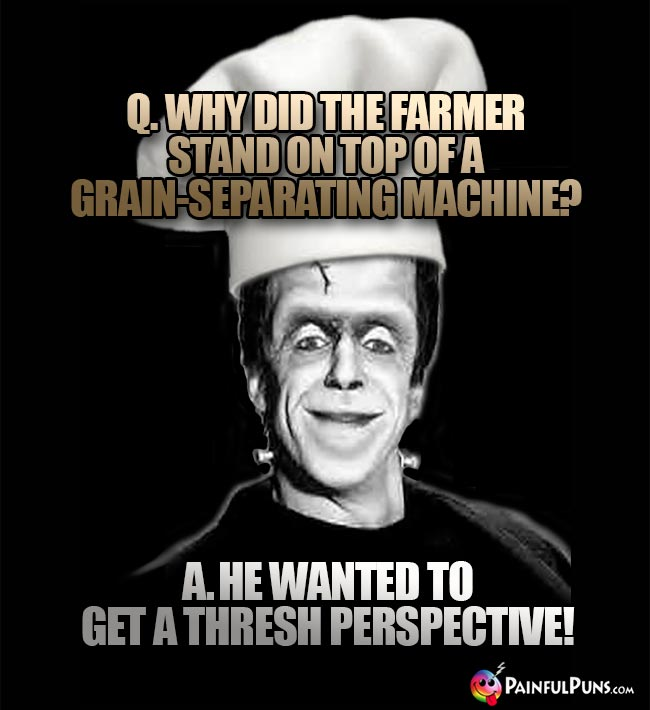 Q. Why did the farmer stand on top of a grain-separating machine? A. He wanted to get a thresh perspective!