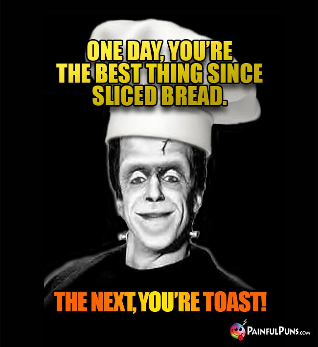 One day, you're the best thing since sliced bread. The next, you're toast!