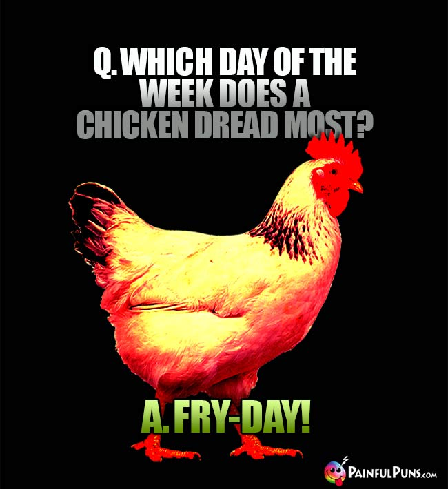 Q. Which day of the week does a chicken dread most? A. Fry-Day!