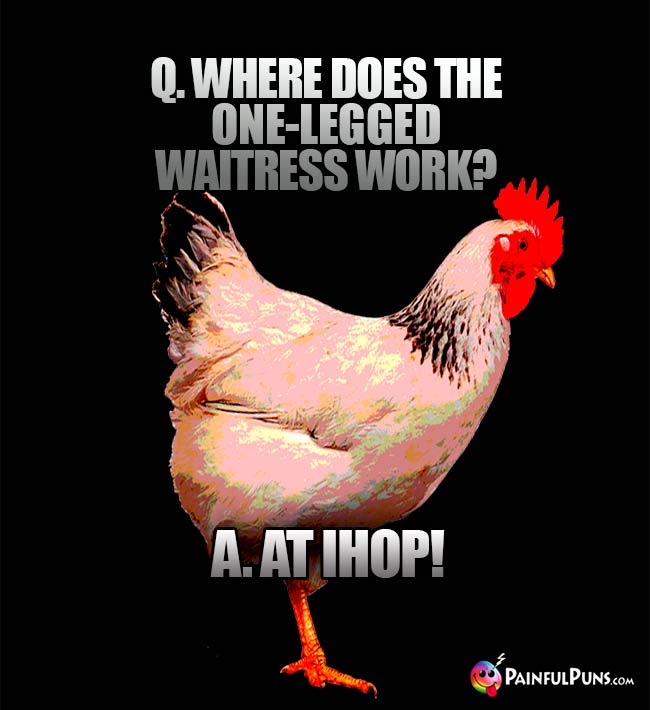 Q. Where does the one-legged waitress work? A. At IHOP!