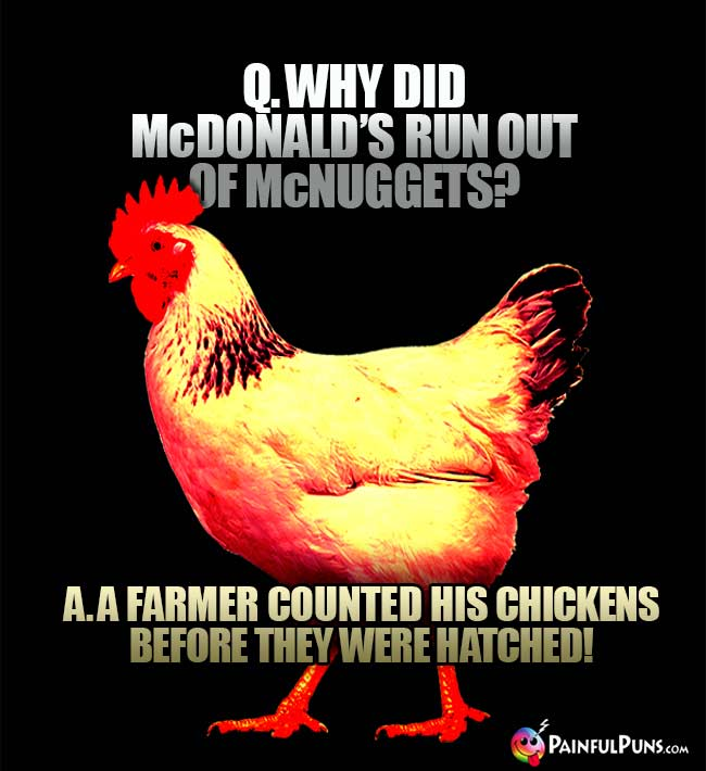 Q. Why did McDonald's run out of McNuggets? A. A farmer counted his chickens before they were hatched!
