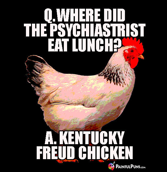 Q. Where did the Psychiastrist eat lunch? A. Kentucky Freud Chicken